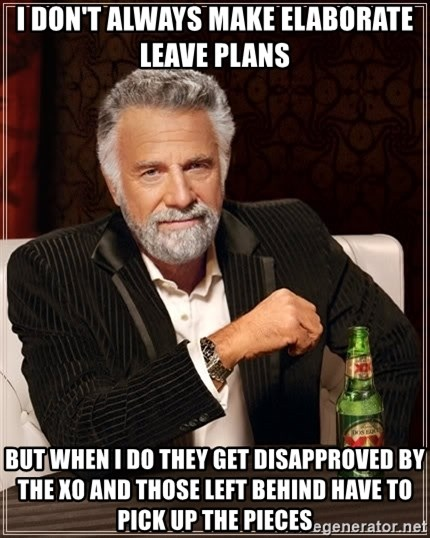 The Most Interesting Man In The World - I don't always make elaborate leave plans but when i do they get disapproved by the xo and those left behind have to pick up the pieces