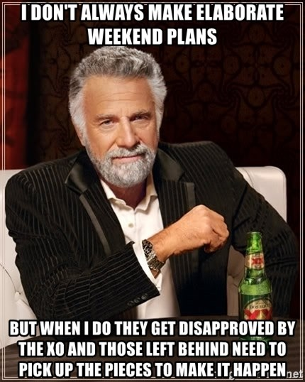 The Most Interesting Man In The World - i don't always make elaborate weekend plans but when i do they get disapproved by the xo and those left behind need to pick up the pieces to make it happen