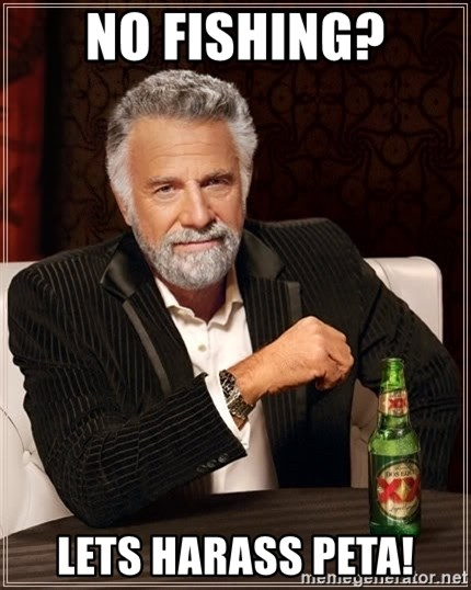 The Most Interesting Man In The World - No fishing? lets harass peta!