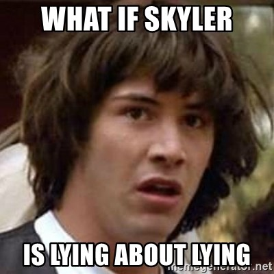 Conspiracy Keanu - What if skyler is lying about lying