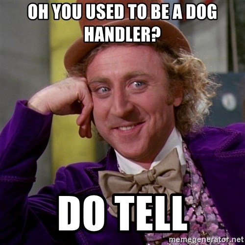 Willy Wonka - Oh you used to be a dog handler? Do tell