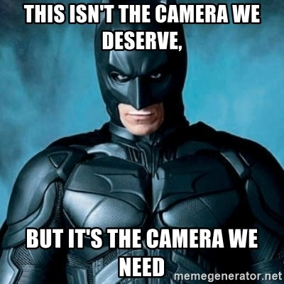 Blatantly Obvious Batman - This isn't the camera we DESERVE, but it's the camera we need