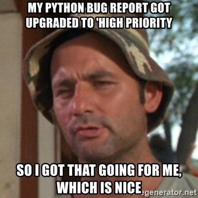 Carl Spackler - My python bug report got upgraded to 'high priority So I got that going for me, which is NICE