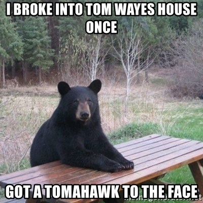 Patient Bear - I broke into tom wayes house once got a tomahawk to the face