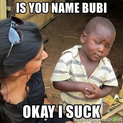 Skeptical 3rd World Kid - Is you name BUBI Okay i suck