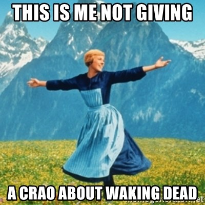 Sound Of Music Lady - This is me not giving  A crao about waking dead