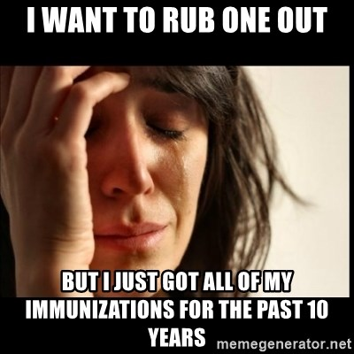 First World Problems - I want to rub one out But i just got all of my immunizations for the past 10 years
