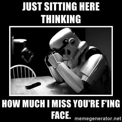 Sad Trooper - Just sitting here thinking  How much I miss you're f'ing face.