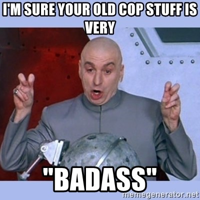 """Dr Evil meme - I'm sure your old cop stuff is very """"badass"""""""