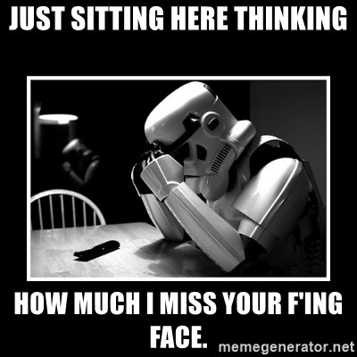 Sad Trooper - Just sitting here thinking How much I miss your f'ing face.