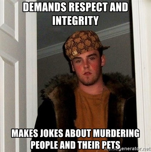 Scumbag Steve - demands respect and integrity makes jokes about murdering people and their pets