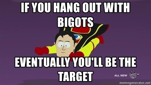 Captain Hindsight - If YOU HANG OUT WITH BIGOTS eVENTUALLY YOU'LL BE THE TARGET