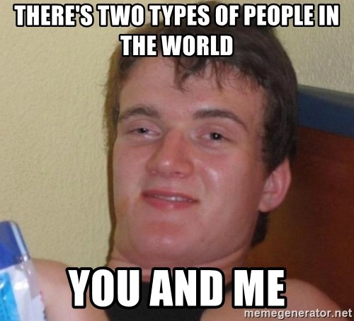 high/drunk guy - There's two types of people in the world You and me