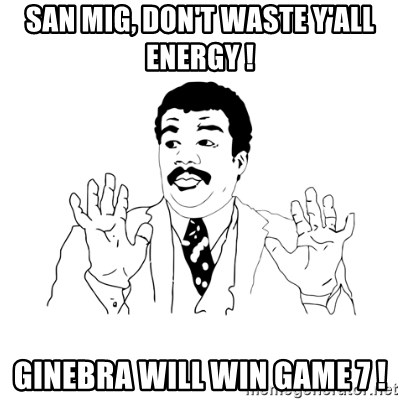 we got a badass over here - San Mig, don't waste y'all energy ! Ginebra will win Game 7 !