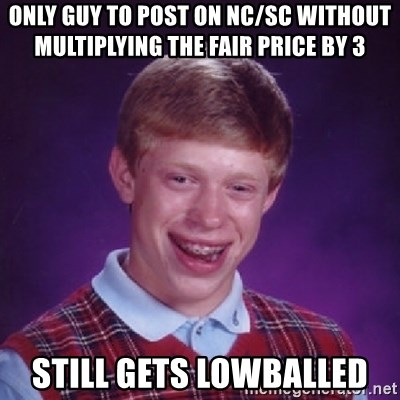 Bad Luck Brian - ONLY GUY TO POST ON NC/SC WITHOUT MULTIPLYING THE FAIR PRICE BY 3 STILL GETS LOWBALLED