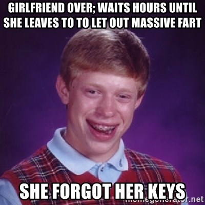 Bad Luck Brian - girlfriend OVer; Waits hours until she leaves to to let out massive fart She forgot her keys