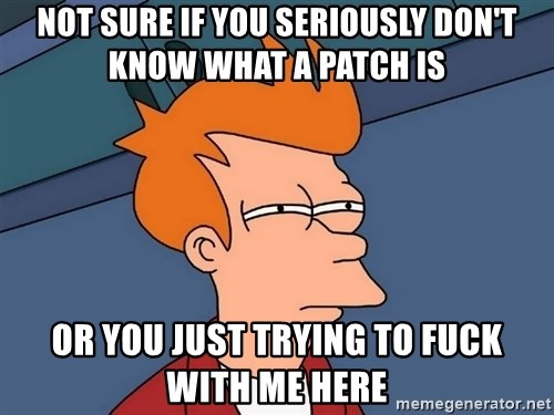 Futurama Fry - Not sure if you seriously don't know what a patch is or you just trying to fuck with me here