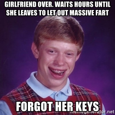 Bad Luck Brian - girlfriend over. Waits hours until she leaves to let out massive fart forgot her keys