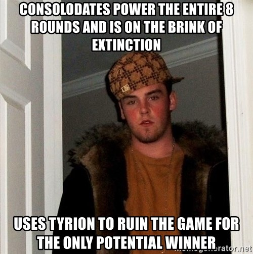 Scumbag Steve - Consolodates power the entire 8 rounds and is on the brink of extinction Uses tyrion to ruin the game for the only potential winner