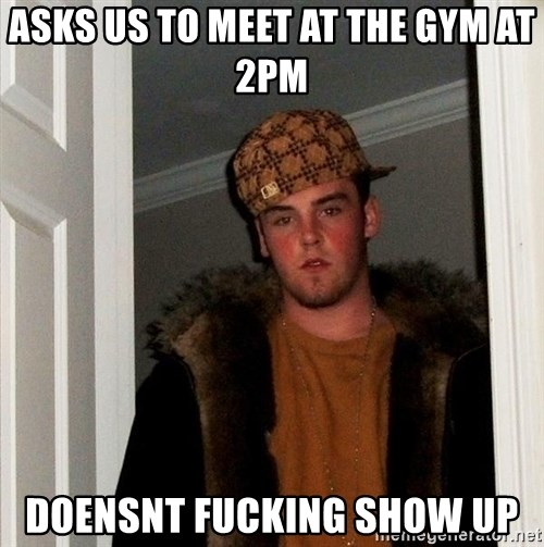 Scumbag Steve - Asks us to meet at the gym at 2pm DOENSNT FUCKING SHOW UP