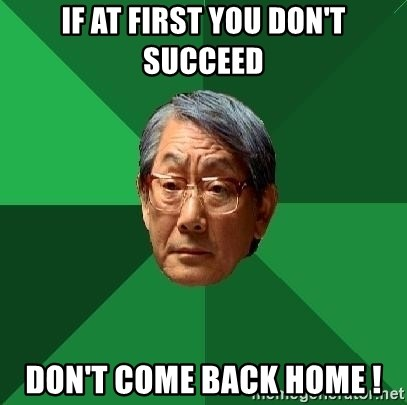 High Expectations Asian Father - if at first you don't succeed don't come back home !