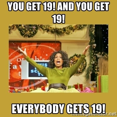 Oprah You get a - You get 19! and you get 19! everybody gets 19!