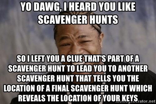 xzibit-yo-dawg - YO dawg, I heard you like SCAVENGER hunts so i left you a clue that's part of a SCAVENGER hunt to lead you to another SCAVENGER hunt that tells you the location of a final SCAVENGER hunt which reveals the location of your keys