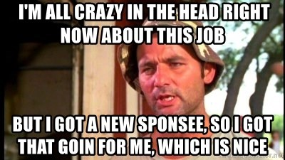 Bill Murray Caddyshack -  I'm all crazy in the head right now about this job But I got a new sponsee, so I got that goin for me, which is nice