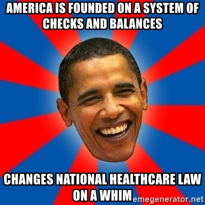 Obama - america is founded on a system of checks and balances changes national healthcare law on a whim