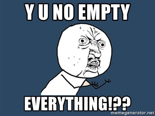 Y U No - Y u no empty  Everything!??