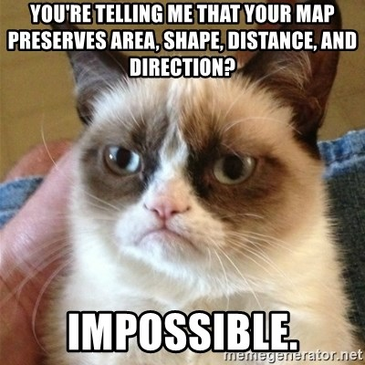 Grumpy Cat  - You're telling me that your map preserves area, shape, distance, and direction? IMPOSSIBLE.