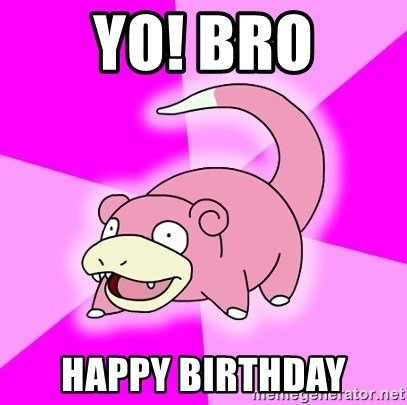 Slowpoke - YO! BRO happy birthday