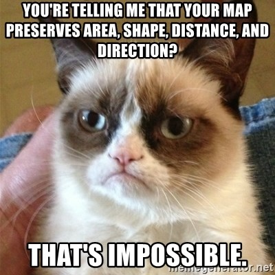 Grumpy Cat  - You're telling me that your map preserves area, shape, distance, and direction? THat's impossible.