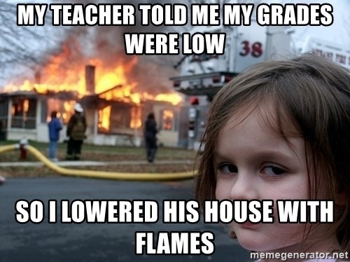 Disaster Girl - My teacher told me my grades were low So i lowered his house with flames