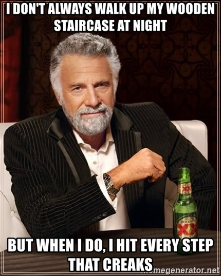 The Most Interesting Man In The World - I don't always walk up my wooden staircase at night But when I do, I hit every step that creaks