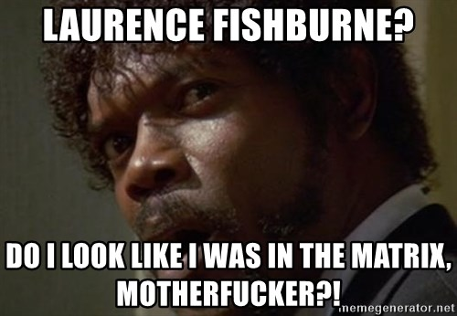 Angry Samuel L Jackson - Laurence Fishburne? Do I look like I was in the matrix, motherfucker?!