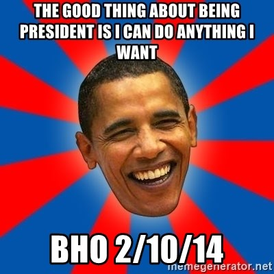 Obama - The good thing about being president is I can do anything I want Bho 2/10/14