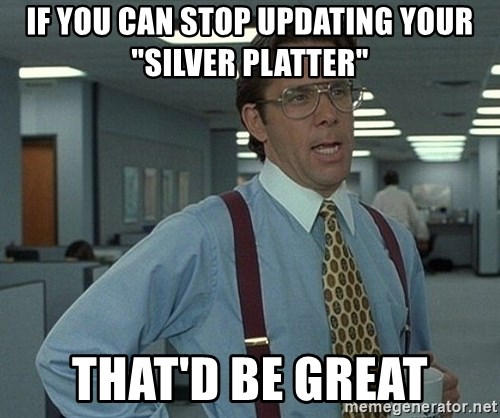 """Office Space That Would Be Great - If you can stop updating your """"silver platter"""" That'd be great"""