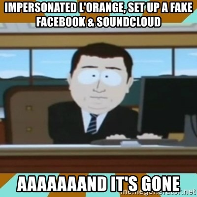 And it's gone - impersonated l'orange, set up a fake facebook & soundcloud aaaaaaand it's gone