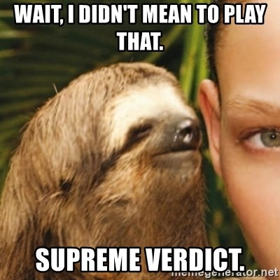 Whispering sloth - Wait, I didn't mean to play that. Supreme verdict.
