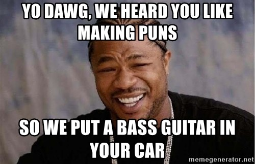 XZIBITHI - Yo dawg, we heard you like making puns So we put a bass guitar in your car