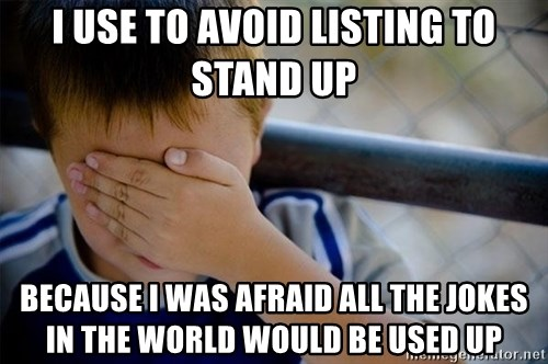 Confession Kid 1 - i use to avoid listing to stand up because i was afraid all the jokes in the world would be used up
