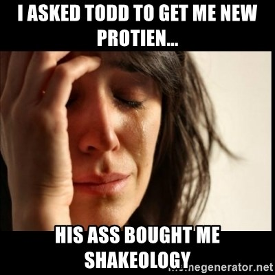 First World Problems - I ASKED TODD TO GET ME NEW PROTIEN... HIS ASS BOUGHT ME SHAKEOLOGY