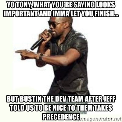 Imma Let you finish kanye west - yo tony, what you're saying looks important and imma let you finish... but bustin the dev team after jeff told us to be nice to them takes precedence