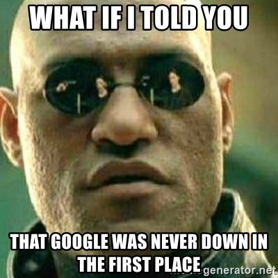 What If I Told You - What if I told you that google was never down in the first place