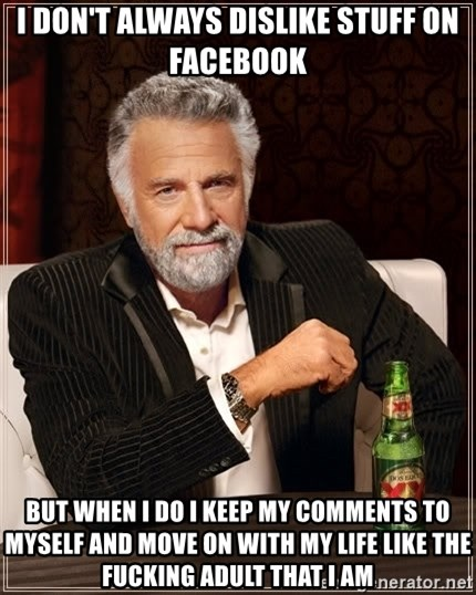 The Most Interesting Man In The World - I don't always dislike stuff on Facebook But when I do I keep my comments to myself and move on with my life like the fucking adult that I am