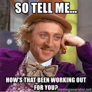 Willy Wonka - So tell me... How's that been working out for you?