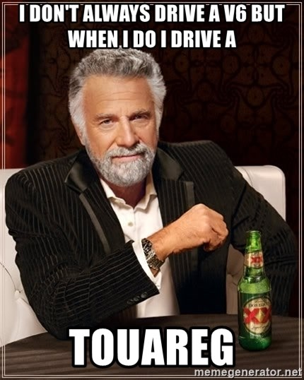 The Most Interesting Man In The World - i don't always drive a V6 but when i do i drive a  TOUAREG