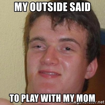 really high guy - my outside said to play with my mom