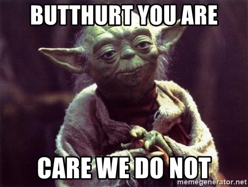 Yoda - Butthurt you are care we do not